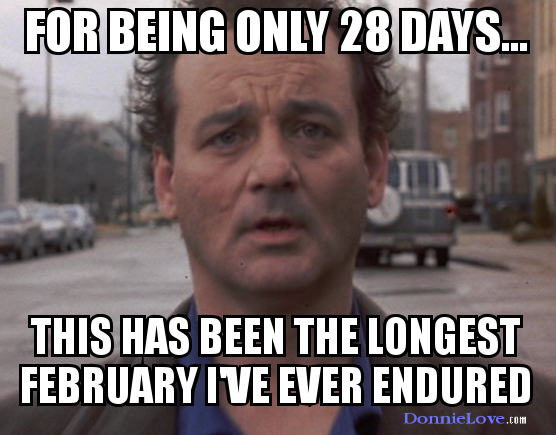 For being only 28 days, this has been the longest February I've ever endured.