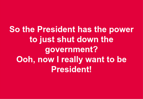 So the President has the power to just shut down the government? Ooh, now I really want to be President!